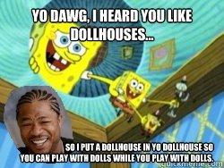 Dollhouses. Yo Dawg, I heard you like dollhouses.... so i put a dollhouse in yo dollhouse so you can play with dolls while you play with dolls!. flu nun rm! Hm! yo dawg yo dawg spongebob dollhouses doll houses xzibit