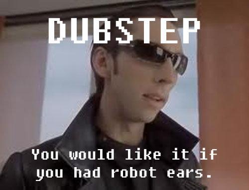 Dubstep. beep boop. HSTE van wiuld like ithis you had puhut Earl. Robot