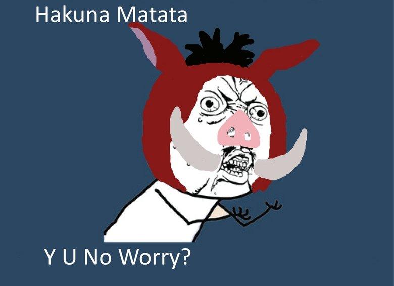 Hakuna Matata. Original Content. Hidaka, guniea 1) v/' tut: y u no
