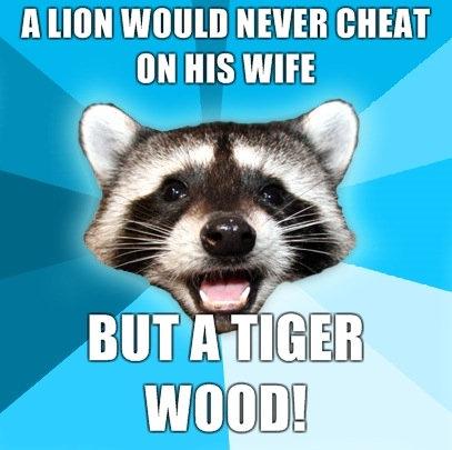 He ain't lion. Tiger wood, oh ho ho ho. A HON WWII] NEVER .'. I love the pun raccoon. He ain't lion Tiger wood oh ho A HON WWII] NEVER ' I love the pun raccoon