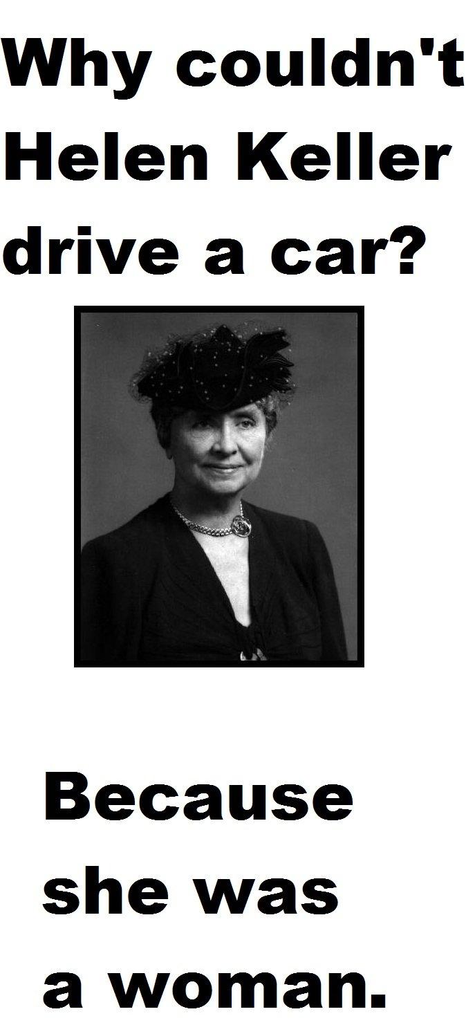Helen Keller. . Why couldn' t Helen Keller drive a car'? Because she was a woman. helen keller drive car