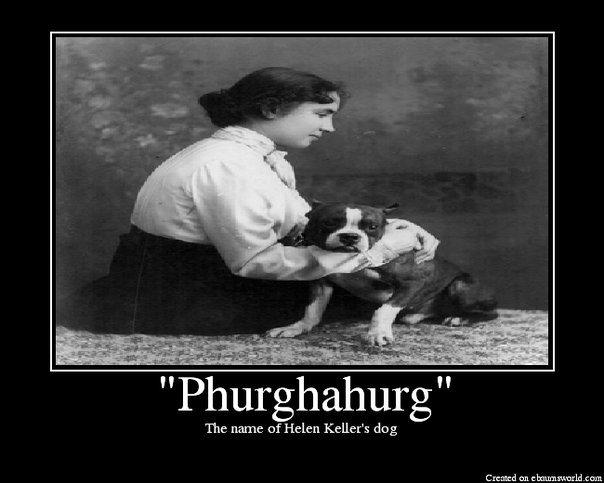 Helen Keller's Dog. How do you punish Helen Keller? <br /> Give her a basketball and tell her to read it.. The name cf Helen Keller' s deg craked can E em helen keller Dog