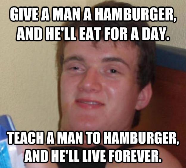 high with hamburgers. . AMAN A . Ann Am EAT run A an Jinan A MAN In , legiit um nu: .. give a burger a ham and he'll teach a eat man a ham to burger and forever he'll live 10 Guy really high guy hamburger meme