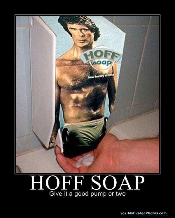 Hoffsoap. .. ide pump that real hard:D hoff david hasselhoff Soap lol