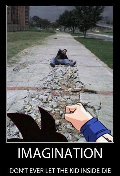 Long live the imagination!. . IMAGINATION DONT EVER LET THE KID INSIDE DIE Goku Imagination street