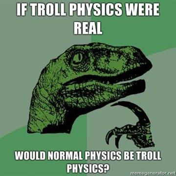 Philosoraptor. Quite.. If PHYSICS WERE HEM BE TMU, philosoraptor troll physics