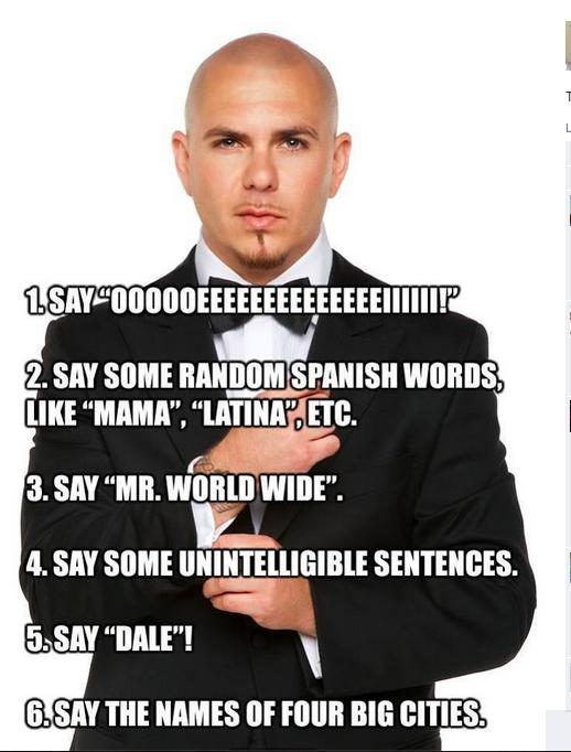 "Pitbull being Pitbull. The 2014 world cup song was great before pitbull opened his mouth. lalalaa, , llooll; IKE ""EMMA"". 5. SM THE NAMES ll; Elli BITTES.. Oooooeeeeeeeeeeeeeeiiiiii! Paella Sierra Madre Signorita Mr. World Wide Gooba Gabba Dibbity Doppity Dook Dale! Where do i put m"