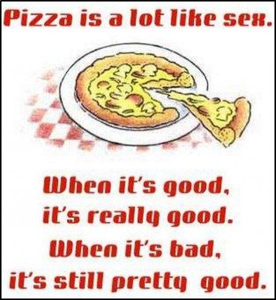 Pizza vs sex. . Pizza is iill lot like seat. when it' s good. it' s realm good. when it' s bad. its still pram; good. Pie