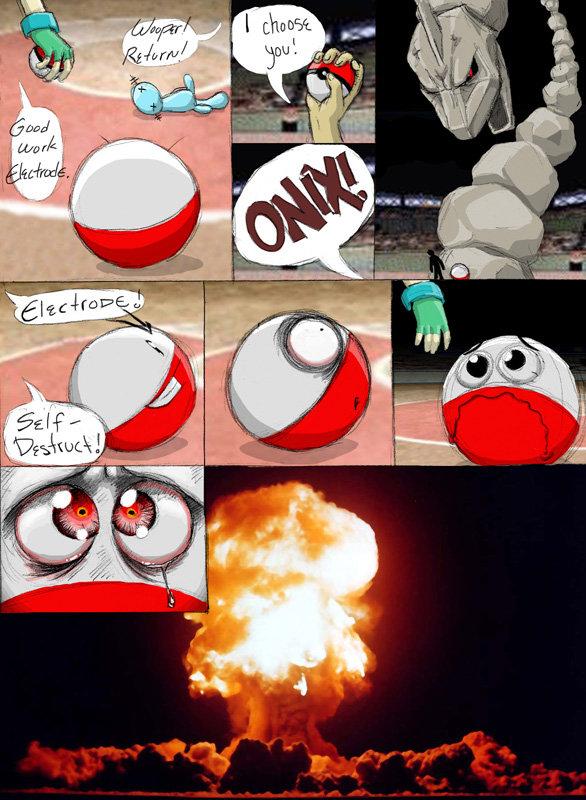 Poor Electrode. I was like <br /> But then I lol'ed XD.. Electrode must make the ultimate sacrifice Pokemon electrode