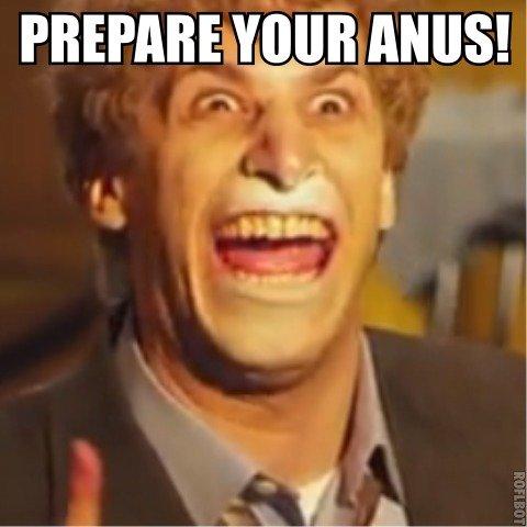Prepare your anus!. . PREPARE ! Prepare your anus! PREPARE !