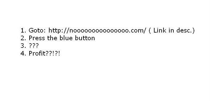 PRESS IN DIRE SITUATIONS. nooooooooooooooo.com/. 2. Press the blue button. press it rappidly.. nooooooooooo