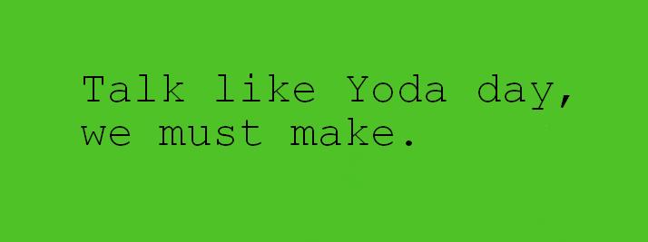 Talk like yoda day. . Talk like) ') day, we must make. Talk like yoda day like) ') we must make
