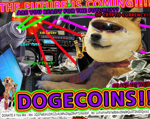 THE FUTURE IS COMING!!! DOGECOINS!!!!. Donate if You like to : btc: 1Q1Pa9Jn1DKCZcA1MfvZApj2RxFTLNodoF ltc: LcFoiYreFbYa8bbv2Ma9tQu3T3XdDQycs1. lol Dog future dogecoin doge coin Crypto currency 1337 retro Awesome free rofl