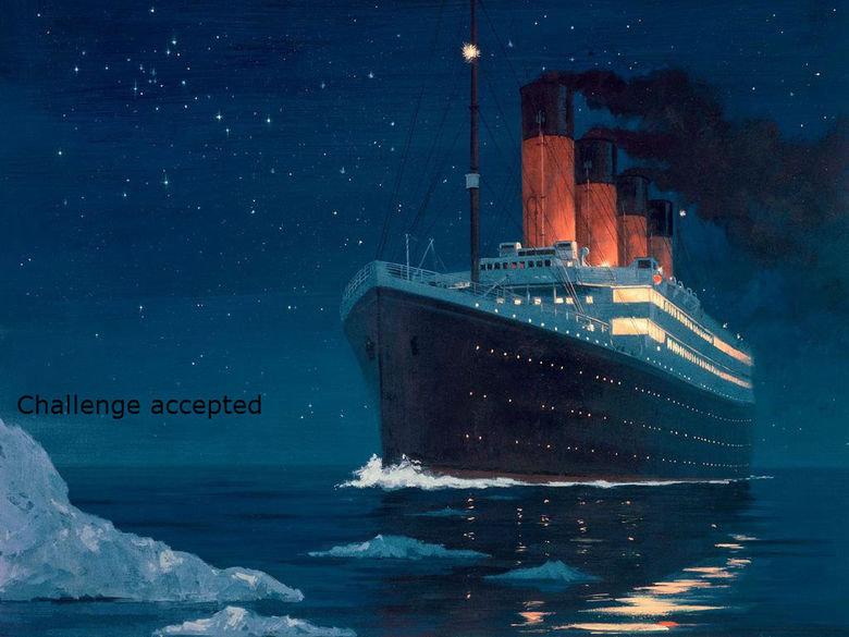 The unsinkable ship. The unsinkable ship. The unsinkable ship