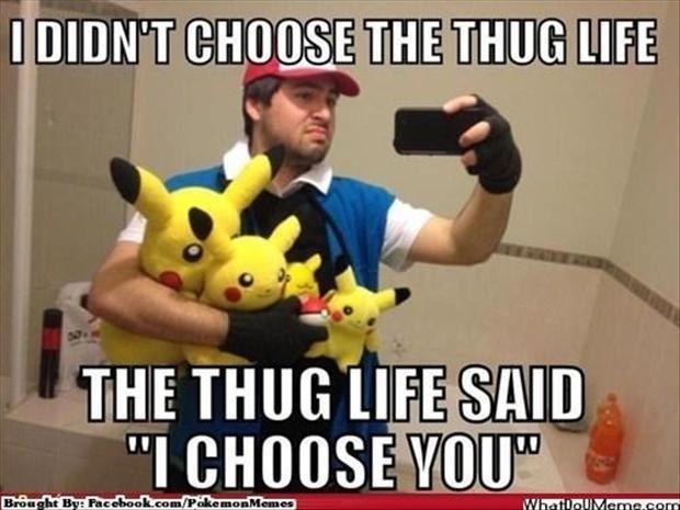 Thug Life. Blarrrrrrrrrrrrrrrrrrrrrrrghhghghghghghgh. That's nice dear.jpg. Pokemon