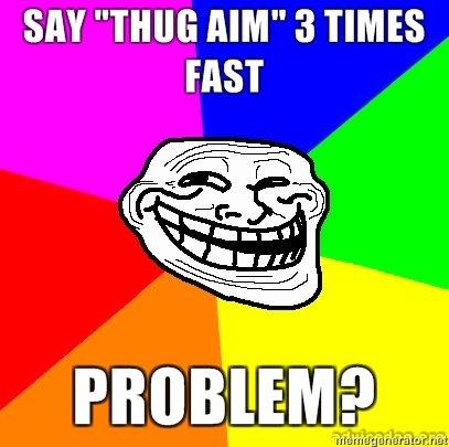 """Thug Aim. Problem?. SAY """"THUG Mil"""" 3 TIMES. No thug aim troll"""