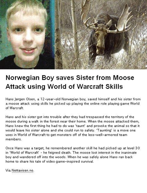 "Dem skills. Found on teh web. Norwegian Boy saves Sister from Moose Attack using World of Warcraft Skills Hans _liegen Olsen, a "" boy, saved himself and his sis World of Warcraf skills"