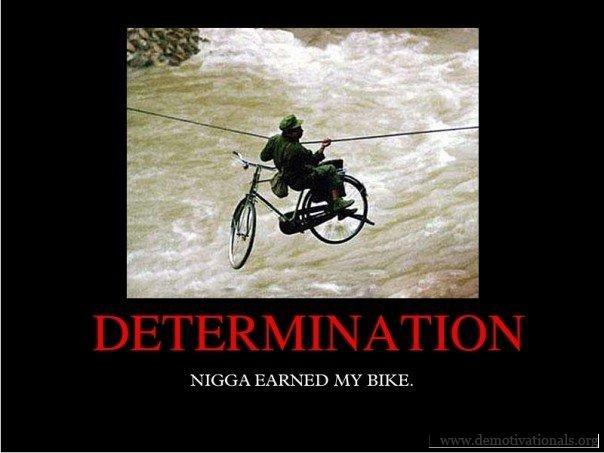 Determination. He earned it. A MY BIKE.. still stole my bike. determination my bike was Stolen