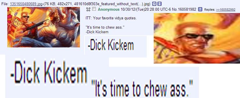 "Dick Kickem. . FIT: Your favorite vidya quotes. It' s time to chew ass."" Dick Kicker Dick Kicker Dick Kim .. It' s time to chew ass."". ill pull your head out and poop up your hole - Poop Scoopem Dick Kickem FIT: Your favorite vidya quotes It' s time to chew ass "" Kicker Kim ill pull your head out and poop up hole - Poop Scoopem"