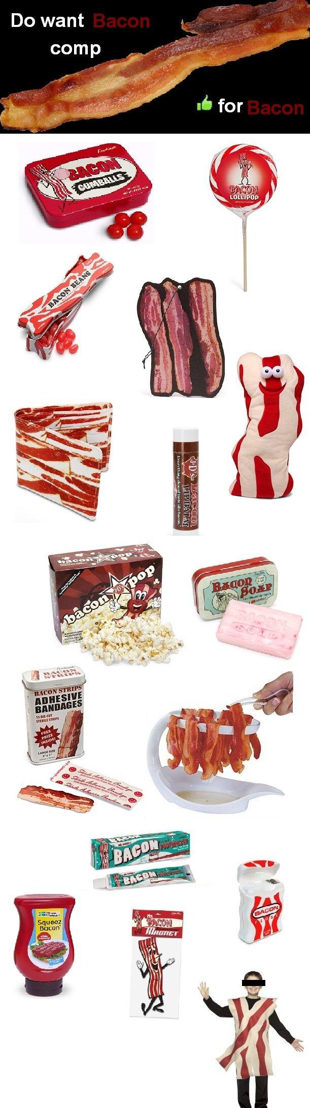 Do want bacon comp 1. Bacon make the world go round.. Bacon comp do want funny