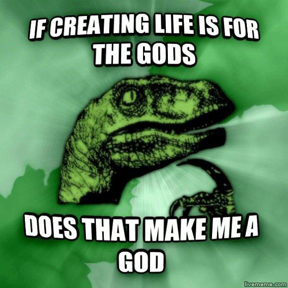 DOES THAT MAKE ME A GOD?!. I CREATE LIFE SO THEREFORE I AM. MES THAT MAKE ME A. Mormonism. i am a god bitch