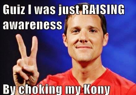 Don't Mind Me Just Choking My Kony. . awareness Choking my Kony