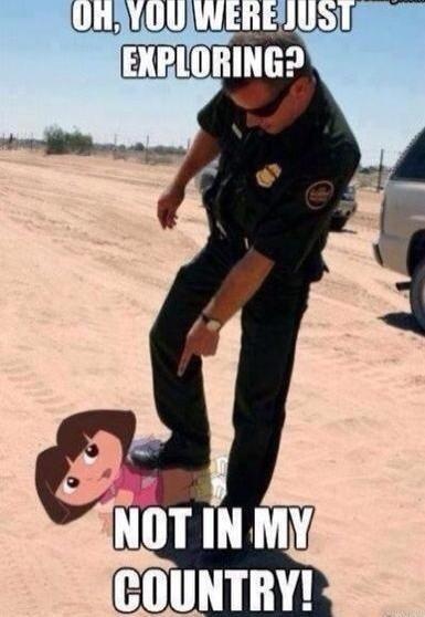 Dora Dora Dora the illegal. Insert racism here. Dora the illegal Insert racism here
