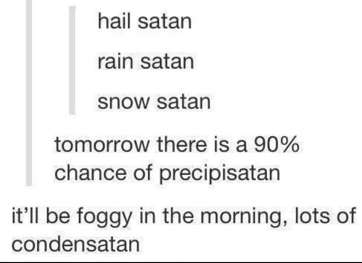 Hail Satan. . hail satan rain satan snow satan tomorrow there is a )/ f, chance of precipitated it' ll be foggy in the morning, lots of condensates Hail Satan hail satan rain snow tomorrow there is a )/ f chance of precipitated it' ll be foggy in the morning lots condensates