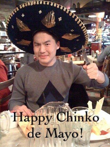 HAPPY CHINKO DE MAYO!!!. Happy Chinko de Mayo, everybody.. cinco de mayo