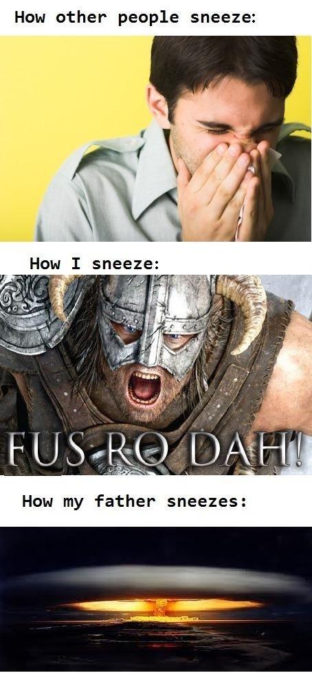 How I Sneeze. This is exactly how it is. Hem ether peeple sneeze: Hem I sneeze: skyrim dragon born sneeze father atomic bomb