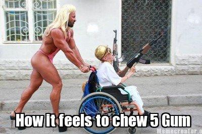 How it feels to chew 5 Gum. Chew dat ... How I feel when I chew 5 gum. gum