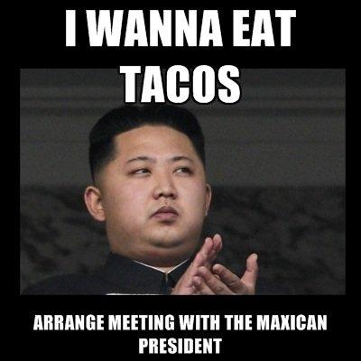 Hungry Kim Jong Un. tacos. I WANNA EAT MEETING WITH TNE PRESIDENT Hungry Kim Jong Un tacos I WANNA EAT MEETING WITH TNE PRESIDENT