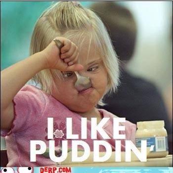 Hurr Durr I leik puddin. .. OMG KILL IT WITH FIRE!!!! Hurr Durr I leik puddin OMG KILL IT WITH FIRE!!!!