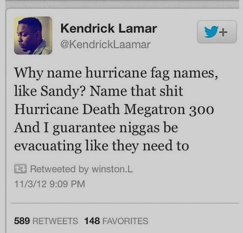 Hurricanes. . Kendrick Lamar Why name hurricane fag names, like Sandy? Name that shit Hurricane Death omegatron 300 And I guarantee niggas be evacuating like th Hurricanes Kendrick Lamar Why name hurricane fag names like Sandy? Name that shit Hurricane Death omegatron 300 And I guarantee niggas be evacuating th