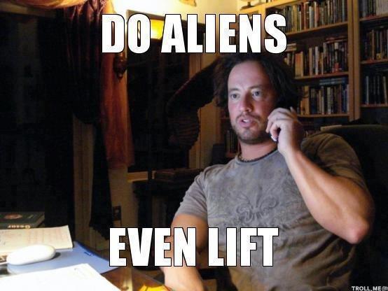 Lift. do you even lift brah?. aliens