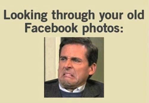 Looking Through your old Facebook Photos. .. same face as when looking through your content facebook