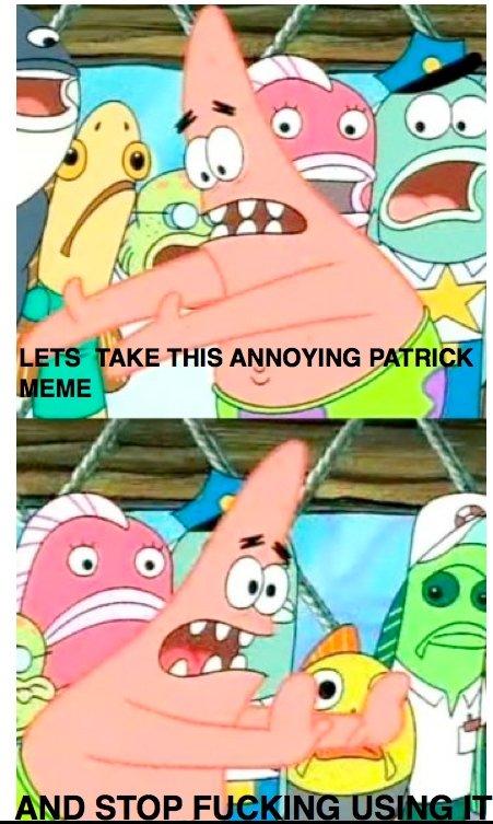 PATRICK. .. I love the patrick meme. its UNDER-used. PATRICK I love the patrick meme its UNDER-used