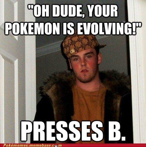 Press B. . JESSE B.. And the Pokemon WAS lvl 99 Pokemon Scumbag Steve