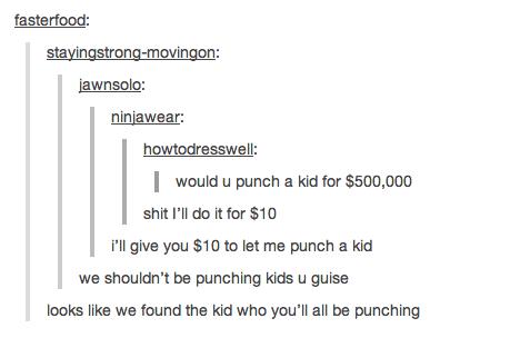 Punching Kids.... . I would u punch a kid hr ; 500, shit I' ll do it fbr (t; 10 i' ll give mu } m at me punch a kid we ' t he punching kids u guise looks like w Punching Kids I would u punch a kid hr ; 500 shit I' ll do it fbr (t; 10 i' give mu } m at me we ' t he punching kids guise looks like w