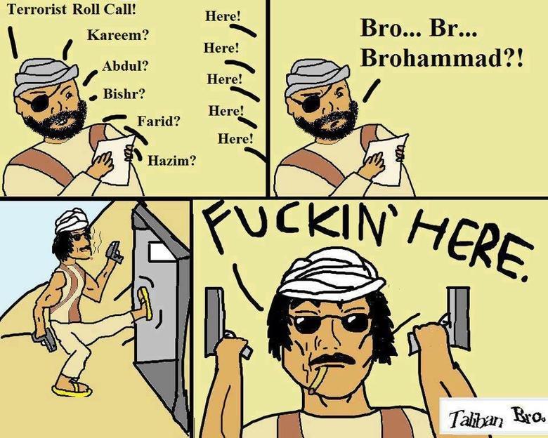 Taliban. .. >Terrorist Roll Call! >Here! >wut. taliban bro