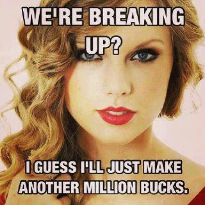 Taylor swifts genius money plot.. More break-ups = more money.. taylor swift You aint dat Cute
