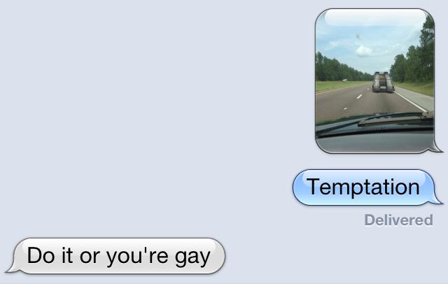 Temptation. . Temptation Delivered Do it or you' re gay. OP delivered temptation