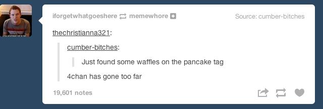 "They've gone too far. . WISE "" Mitt n I C U m DE he El Just fauna same waffles on the pancake tag ychan has game too far 19, 501 runes 4Chan tumblr"