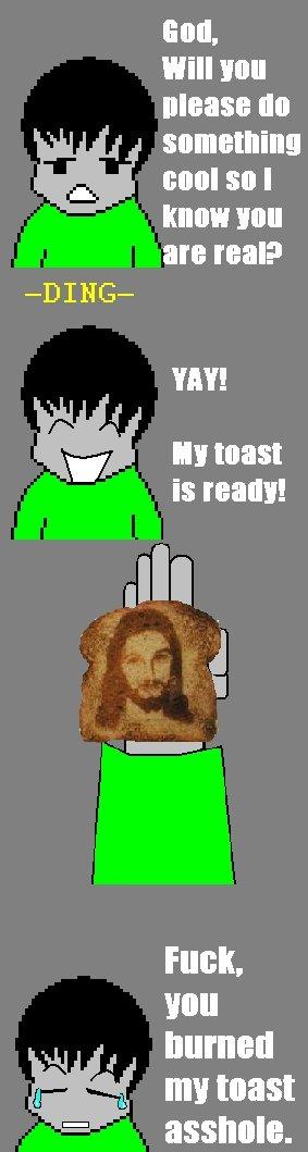 Toast (OC). I like toast. Fuck. you burned s ml toast D asshole. Toasty Good