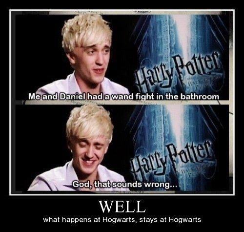 "Tom Felton. What happens at Hogwarts Stays at Hogwarts. miimii) ii' i WELL what happens at Hogwarts. stays at Hogwarts. ""Daniel and I"", Malfoy... 10 points from Slytherin! Tom Felton What happens at Hogwarts Stays miimii) ii' i WELL what stays ""Daniel and I"" Malfoy 10 points from Slytherin!"