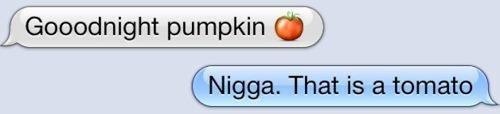 tomato. . pumpkin a r..' Nigga, That is otomata . tomato pumpkin a r ' Nigga That is otomata