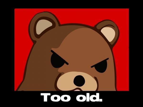 TOO OLD. you anger him. pedobear