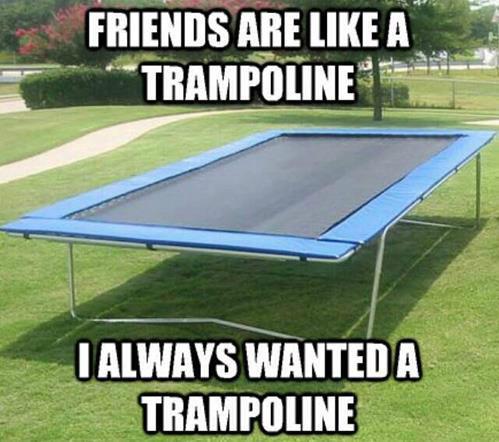 trampoline feels. . LEE]. i'd trade my trampoline for a friend. trampoline feels LEE] i'd trade my for a friend