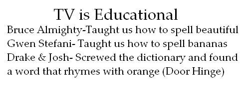 Tv is Educational. see tv is educational. TV is Educational Bruce . tts how to spell beautiful Gwen Stefani- Taught us how to spell bananas Drake & Josh- Screwe TV educational