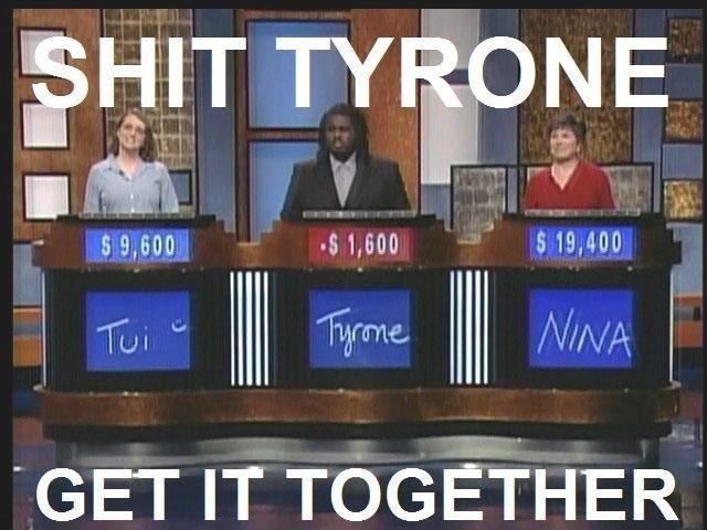 Tyrone on Jeopardy. GET YOU TOGETHER TYRONE!. 1 S! -swan I swan GET IT TOGETHER I. <--- tyrone's mind right now Tyrone Jeopardy